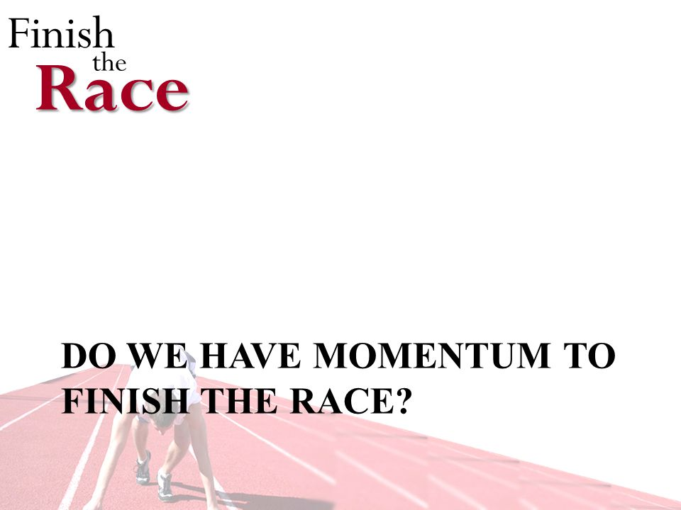 Finish theRace DO WE HAVE MOMENTUM TO FINISH THE RACE