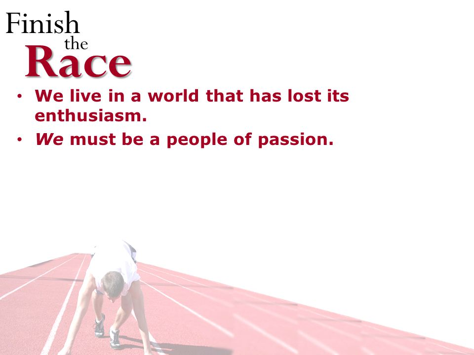Finish theRace We live in a world that has lost its enthusiasm. We must be a people of passion.