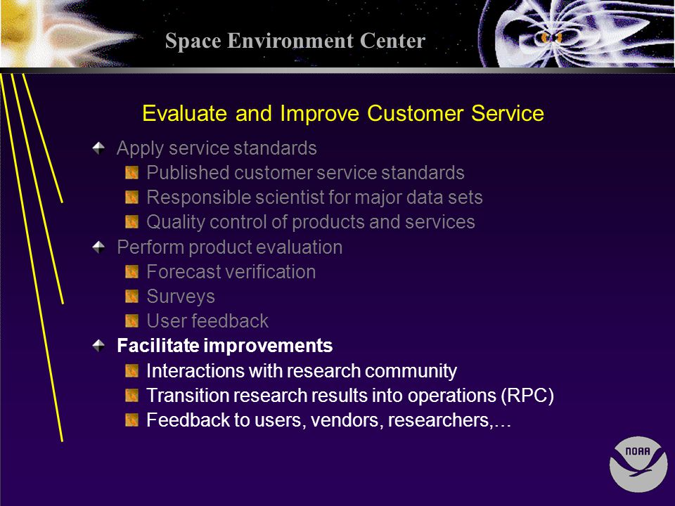 Space Environment Center Evaluate and Improve Customer Service Apply service standards Published customer service standards Responsible scientist for major data sets Quality control of products and services Perform product evaluation Forecast verification Surveys User feedback Facilitate improvements Interactions with research community Transition research results into operations (RPC) Feedback to users, vendors, researchers,…