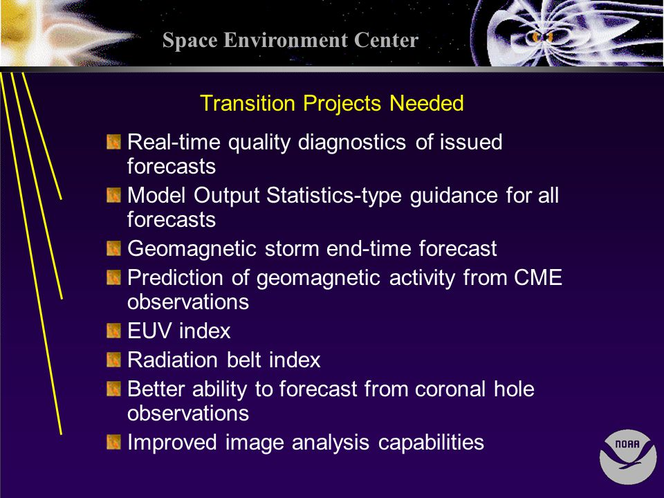 Space Environment Center Transition Projects Needed Real-time quality diagnostics of issued forecasts Model Output Statistics-type guidance for all forecasts Geomagnetic storm end-time forecast Prediction of geomagnetic activity from CME observations EUV index Radiation belt index Better ability to forecast from coronal hole observations Improved image analysis capabilities