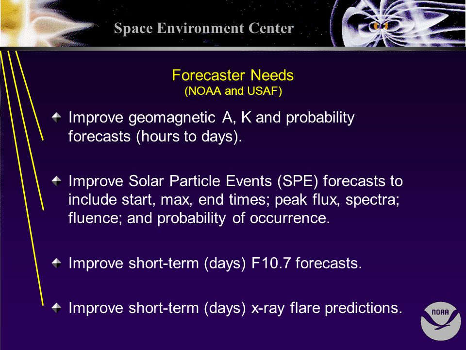 Space Environment Center Forecaster Needs (NOAA and USAF) Improve geomagnetic A, K and probability forecasts (hours to days).