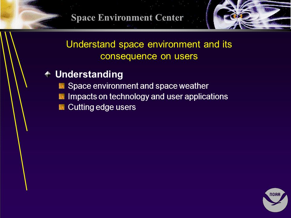 Space Environment Center Understand space environment and its consequence on users Understanding Space environment and space weather Impacts on technology and user applications Cutting edge users