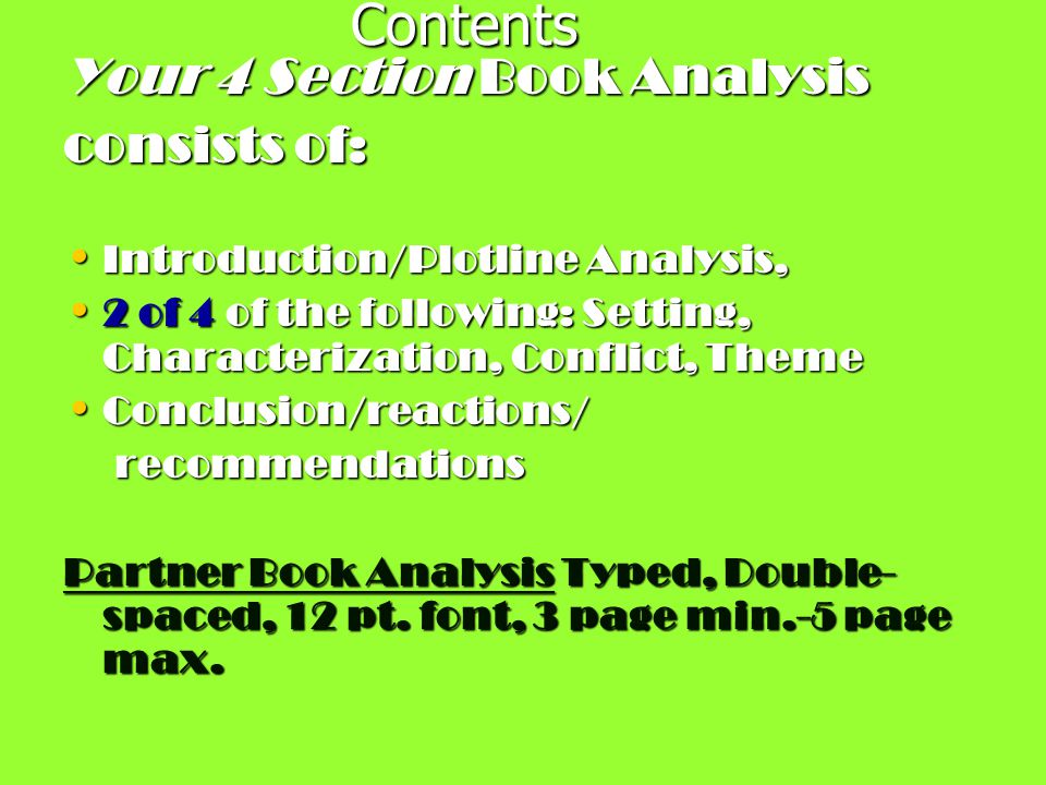 Contents Your 4 Section Book Analysis consists of: Introduction/Plotline Analysis, Introduction/Plotline Analysis, 2 of 4 of the following: Setting, Characterization, Conflict, Theme 2 of 4 of the following: Setting, Characterization, Conflict, Theme Conclusion/reactions/ Conclusion/reactions/ recommendations recommendations Partner Book Analysis Typed, Double- spaced, 12 pt.
