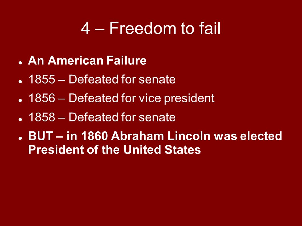 4 – Freedom to fail An American Failure 1855 – Defeated for senate 1856 – Defeated for vice president 1858 – Defeated for senate BUT – in 1860 Abraham Lincoln was elected President of the United States