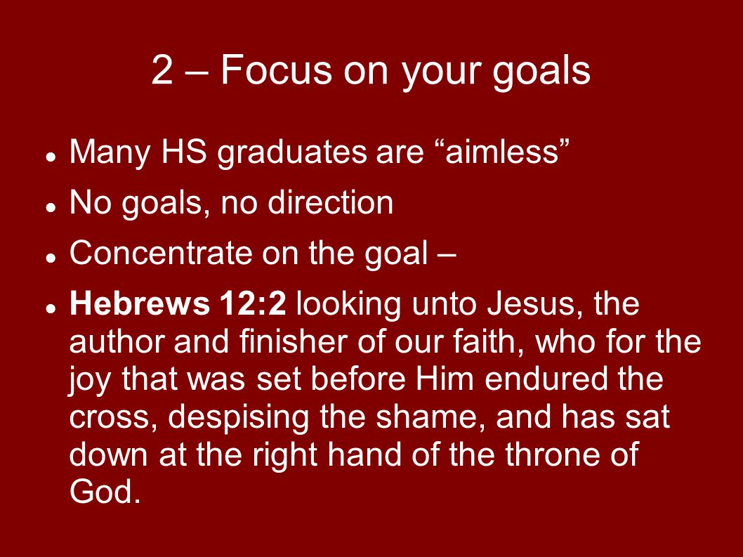 2 – Focus on your goals Many HS graduates are aimless No goals, no direction Concentrate on the goal – Hebrews 12:2 looking unto Jesus, the author and finisher of our faith, who for the joy that was set before Him endured the cross, despising the shame, and has sat down at the right hand of the throne of God.