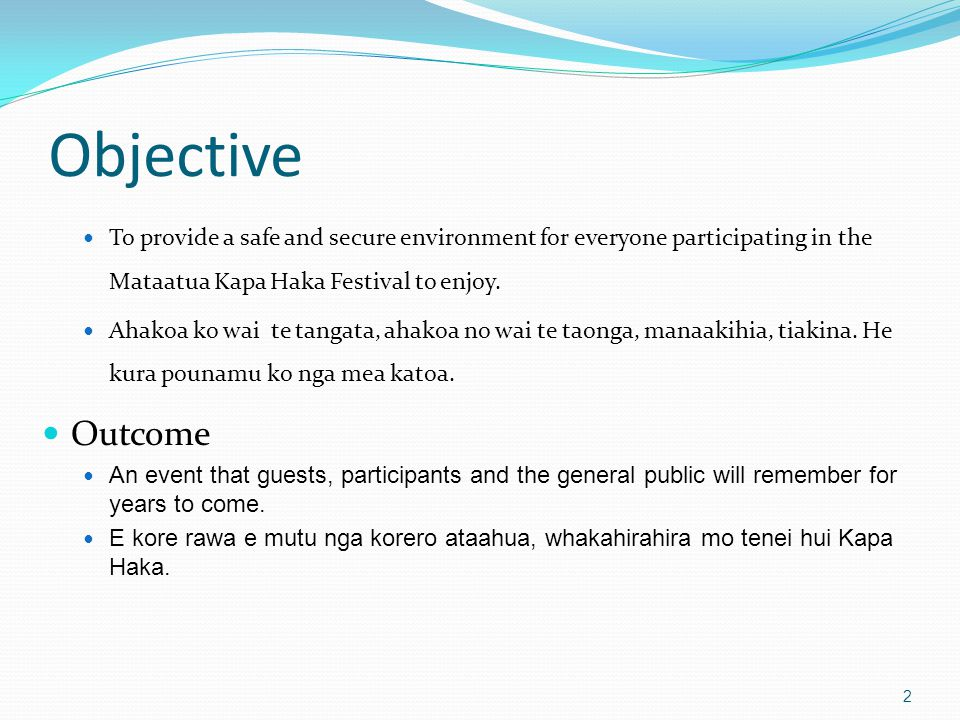 Objective To provide a safe and secure environment for everyone participating in the Mataatua Kapa Haka Festival to enjoy.