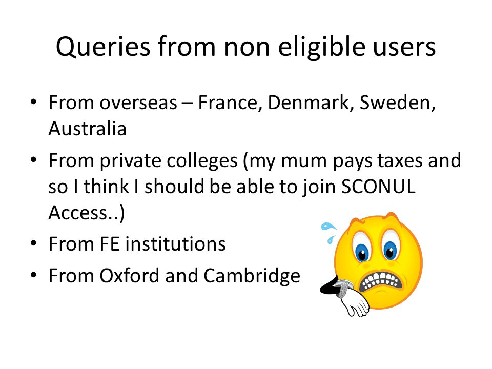 Queries from non eligible users From overseas – France, Denmark, Sweden, Australia From private colleges (my mum pays taxes and so I think I should be able to join SCONUL Access..) From FE institutions From Oxford and Cambridge
