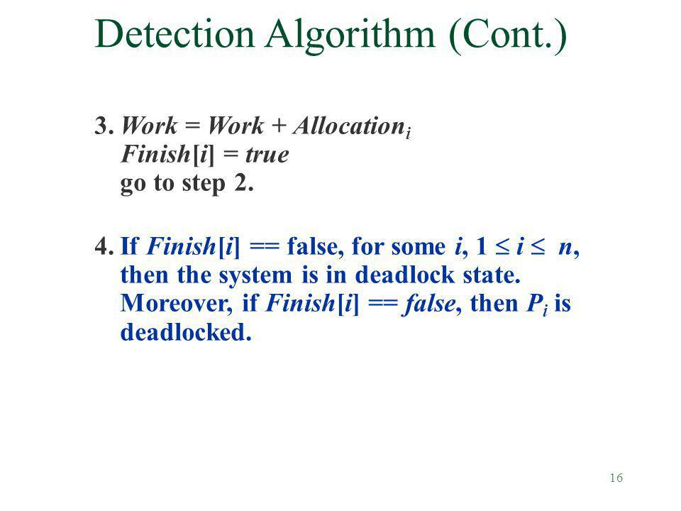 16 Detection Algorithm (Cont.) 3.Work = Work + Allocation i Finish[i] = true go to step 2. 4.If Finish[i] == false, for some i, 1 i n, then the system