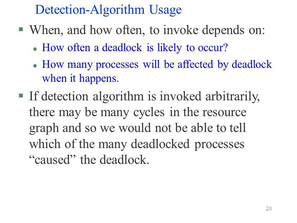 20 Detection-Algorithm Usage §When, and how often, to invoke depends on: l How often a deadlock is likely to occur? l How many processes will be affec