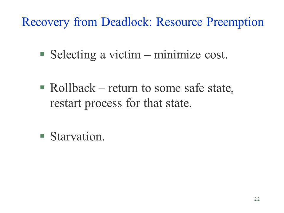 22 Recovery from Deadlock: Resource Preemption §Selecting a victim – minimize cost. §Rollback – return to some safe state, restart process for that st