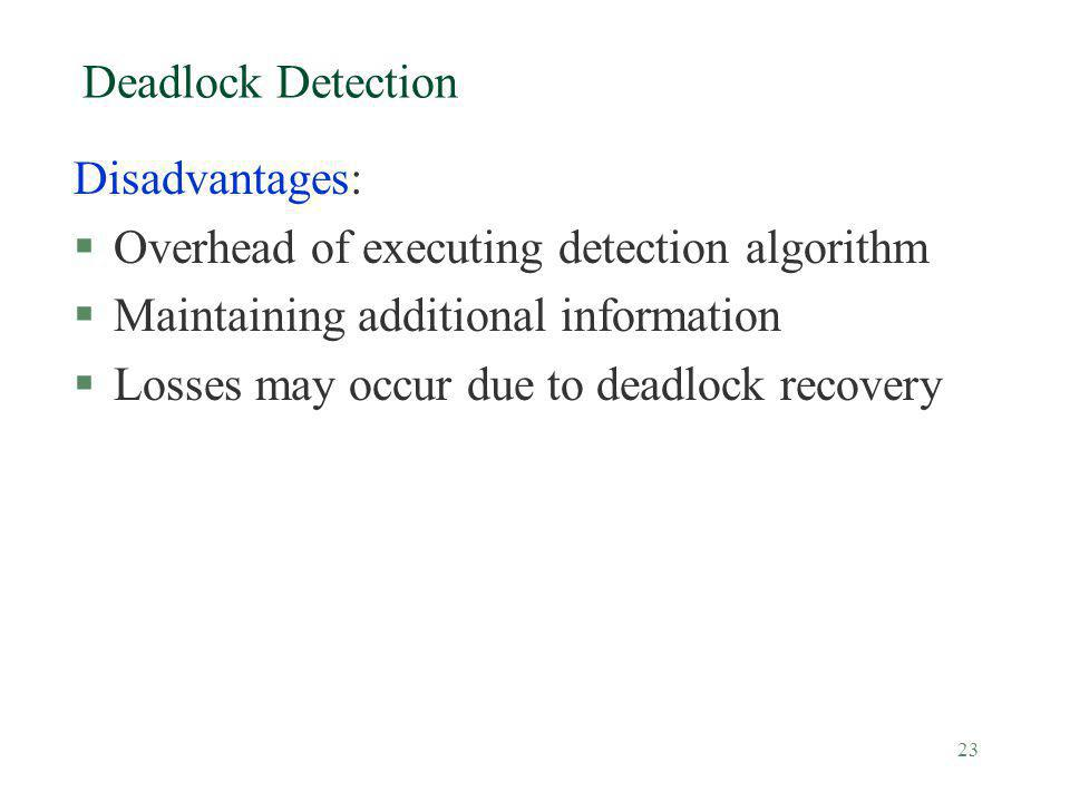 23 Deadlock Detection Disadvantages: §Overhead of executing detection algorithm §Maintaining additional information §Losses may occur due to deadlock