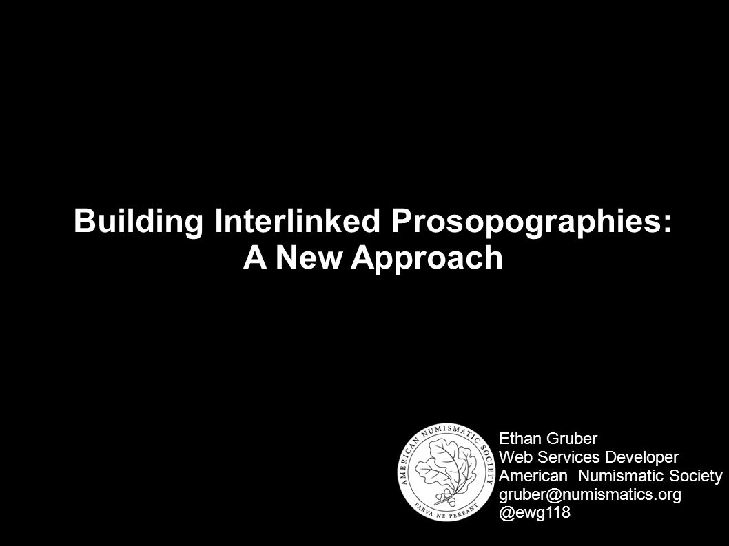 Building Interlinked Prosopographies: A New Approach Ethan Gruber Web Services Developer American Numismatic Society gruber@numismatics.org @ewg118