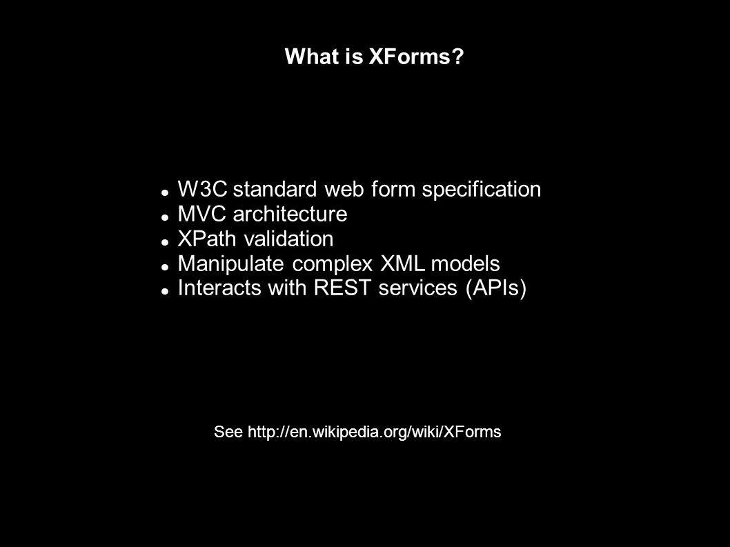 What is XForms? W3C standard web form specification MVC architecture XPath validation Manipulate complex XML models Interacts with REST services (APIs