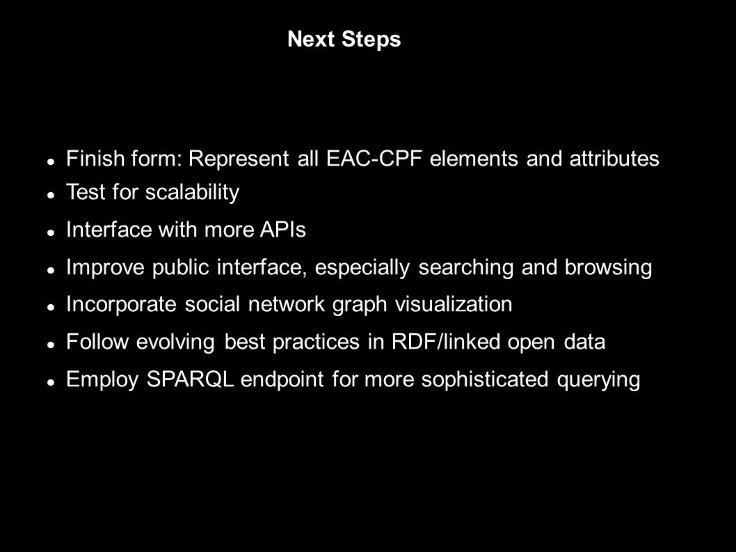 Next Steps Finish form: Represent all EAC-CPF elements and attributes Test for scalability Interface with more APIs Improve public interface, especially searching and browsing Incorporate social network graph visualization Follow evolving best practices in RDF/linked open data Employ SPARQL endpoint for more sophisticated querying