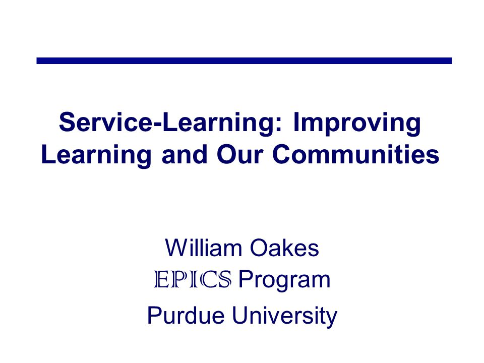 Service-Learning: Improving Learning and Our Communities William Oakes EPICS Program Purdue University