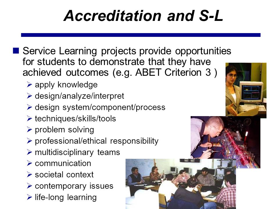 Accreditation and S-L Service Learning projects provide opportunities for students to demonstrate that they have achieved outcomes (e.g.