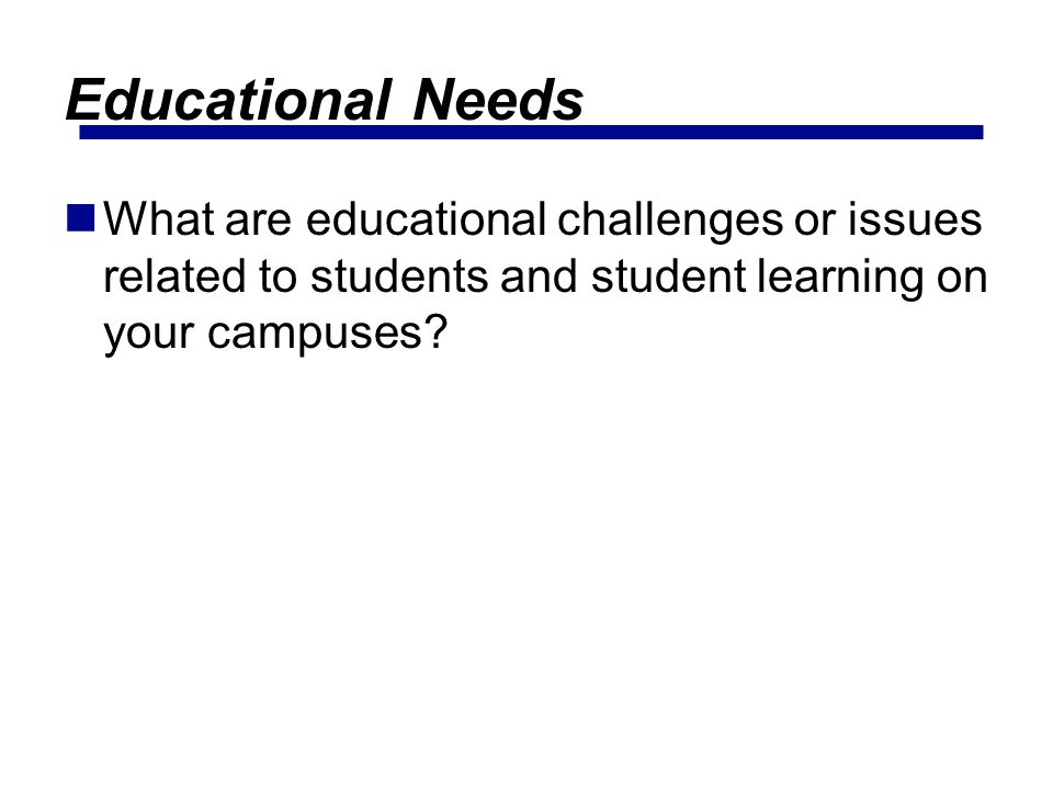 Educational Needs What are educational challenges or issues related to students and student learning on your campuses?