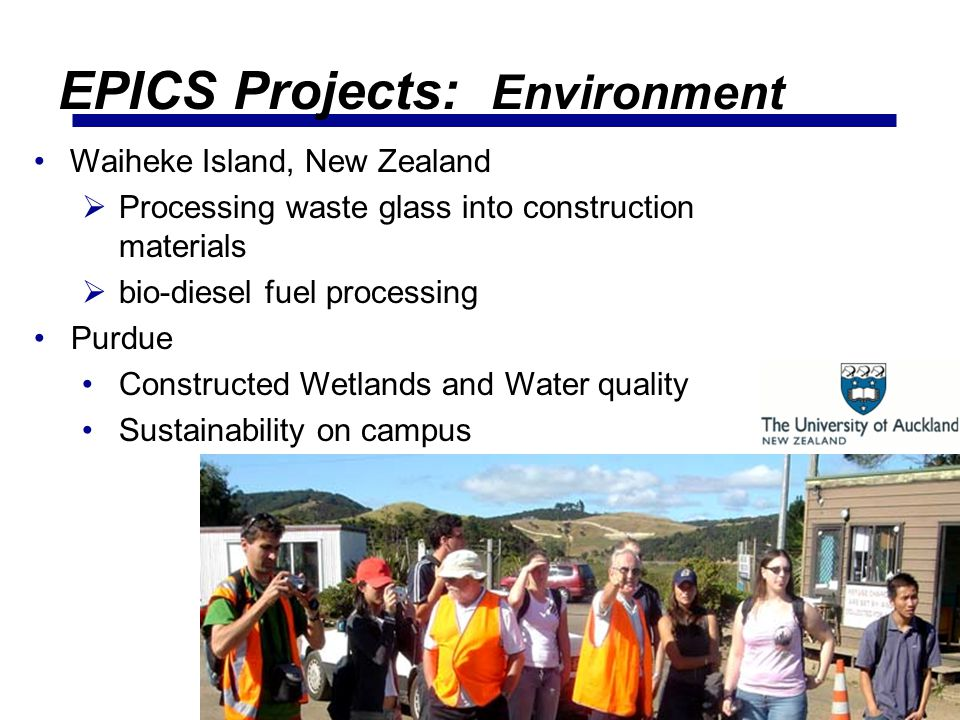 37 Waiheke Island, New Zealand Processing waste glass into construction materials bio-diesel fuel processing Purdue Constructed Wetlands and Water quality Sustainability on campus EPICS Projects: Environment