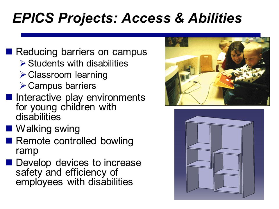 EPICS Projects: Access & Abilities Reducing barriers on campus Students with disabilities Classroom learning Campus barriers Interactive play environments for young children with disabilities Walking swing Remote controlled bowling ramp Develop devices to increase safety and efficiency of employees with disabilities