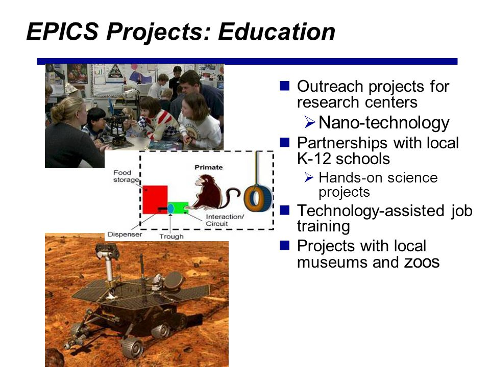 EPICS Projects: Education Outreach projects for research centers Nano-technology Partnerships with local K-12 schools Hands-on science projects Technology-assisted job training Projects with local museums and zoos
