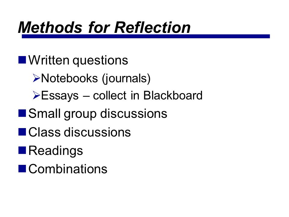 Methods for Reflection Written questions Notebooks (journals) Essays – collect in Blackboard Small group discussions Class discussions Readings Combinations