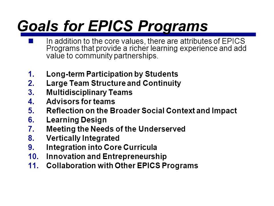 Goals for EPICS Programs In addition to the core values, there are attributes of EPICS Programs that provide a richer learning experience and add value to community partnerships.