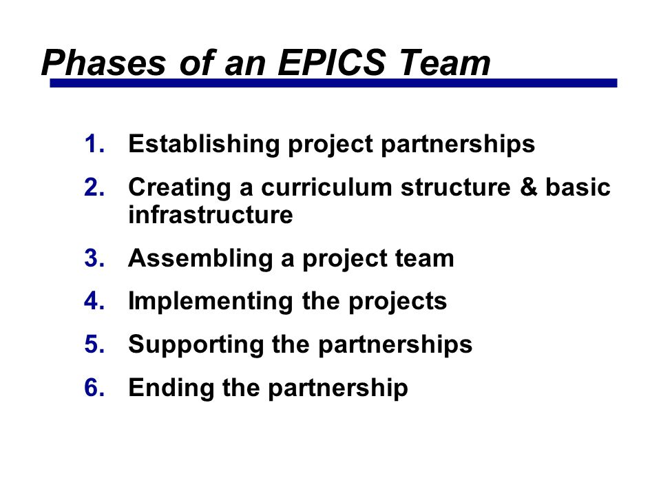 Phases of an EPICS Team 1.Establishing project partnerships 2.Creating a curriculum structure & basic infrastructure 3.Assembling a project team 4.Implementing the projects 5.Supporting the partnerships 6.Ending the partnership
