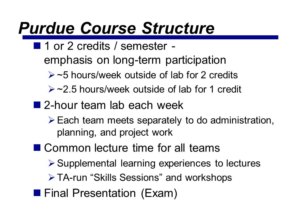 Purdue Course Structure 1 or 2 credits / semester - emphasis on long-term participation ~5 hours/week outside of lab for 2 credits ~2.5 hours/week outside of lab for 1 credit 2-hour team lab each week Each team meets separately to do administration, planning, and project work Common lecture time for all teams Supplemental learning experiences to lectures TA-run Skills Sessions and workshops Final Presentation (Exam)