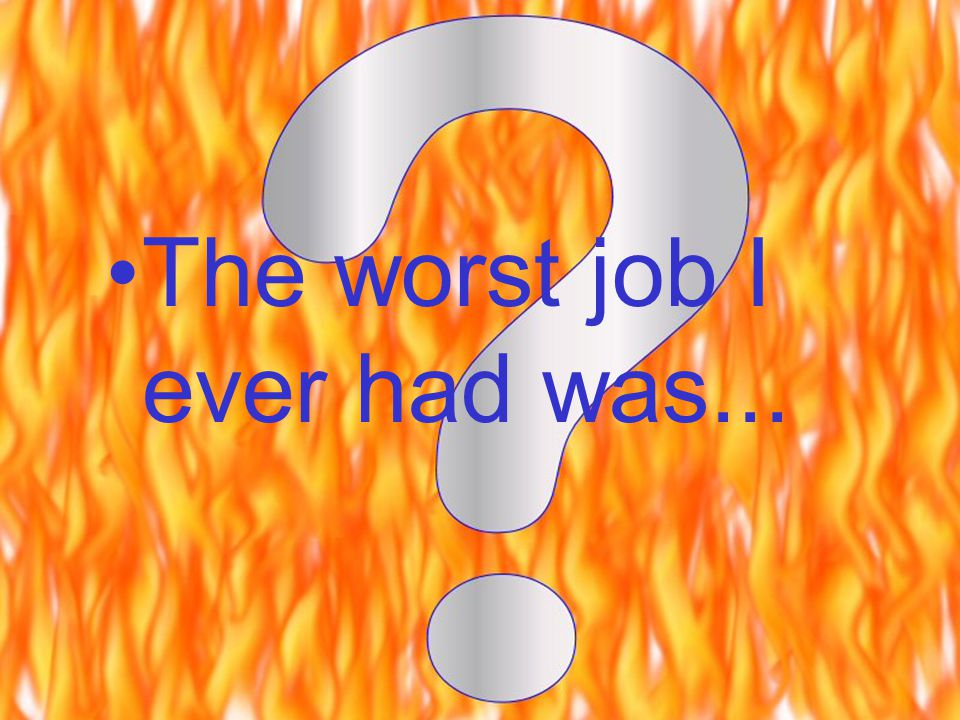 The worst job I ever had was...
