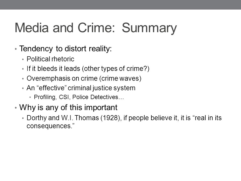 Media and Crime: Summary Tendency to distort reality: Political rhetoric If it bleeds it leads (other types of crime ) Overemphasis on crime (crime waves) An effective criminal justice system Profiling, CSI, Police Detectives… Why is any of this important Dorthy and W.I.
