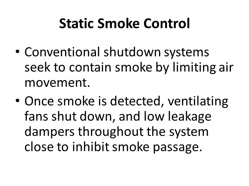 Static Smoke Control Conventional shutdown systems seek to contain smoke by limiting air movement. Once smoke is detected, ventilating fans shut down,