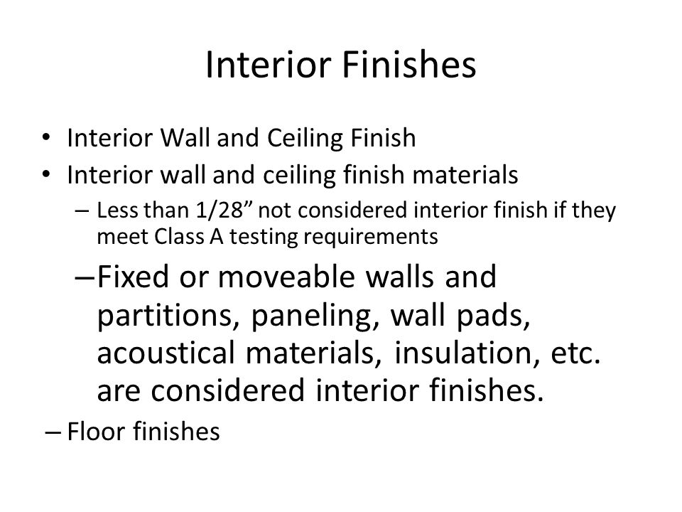 Interior Finishes Interior Wall and Ceiling Finish Interior wall and ceiling finish materials – Less than 1/28 not considered interior finish if they
