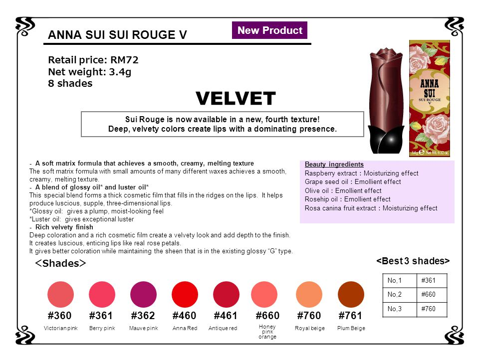ANNA SUI LIP ITEMS SUI ROUGE Sui Rouge G 15shades \2800 transparent glossy finish NEW Sui Rouge S 10shades \2800 Sui Rouge M 5shades \2800 Sui rouge V 8shades \2800 Rich velvety finish pearly shimmering finishcute colors with a semi matte finish Sui Rouge Mini Rouge 10shades \2000 Always cute lips, with fresh and glossy finish NEW Sui Lip Gloss 18shades \2200 Full, glossy and transparent finish