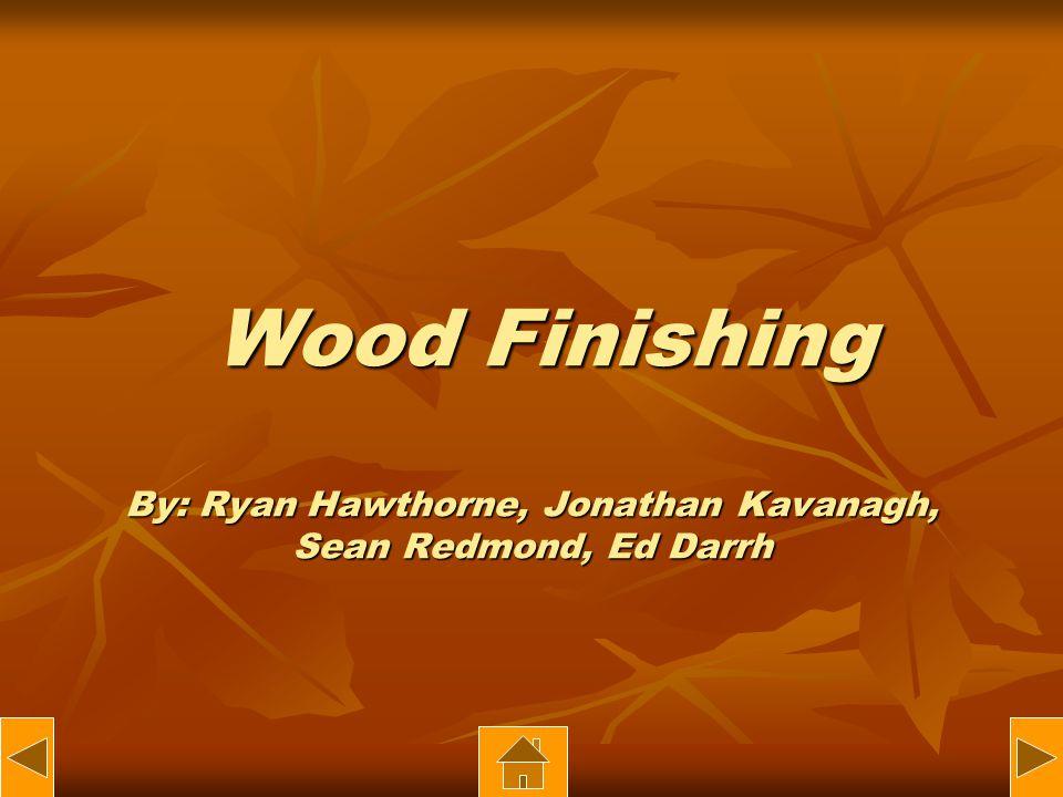 Wood Finishing By: Ryan Hawthorne, Jonathan Kavanagh, Sean Redmond, Ed Darrh Wood Finishing By: Ryan Hawthorne, Jonathan Kavanagh, Sean Redmond, Ed Darrh