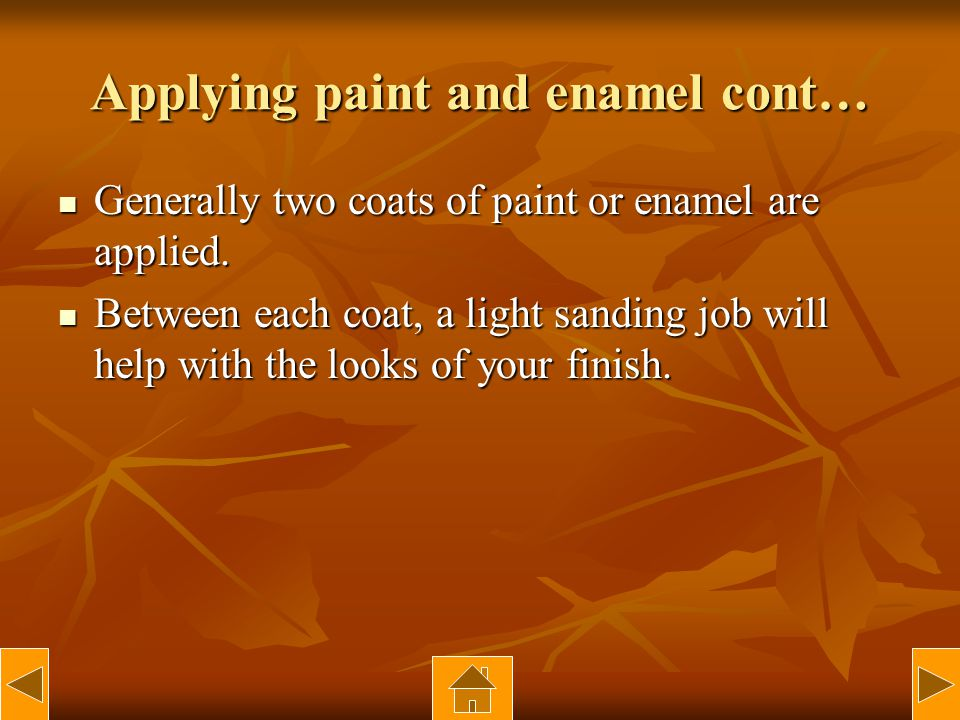 Applying paint and enamel cont… Generally two coats of paint or enamel are applied. Generally two coats of paint or enamel are applied. Between each c