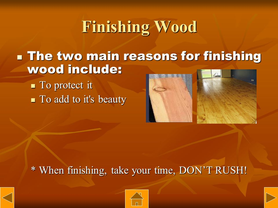 Finishing Wood The two main reasons for finishing wood include: The two main reasons for finishing wood include: To protect it To protect it To add to