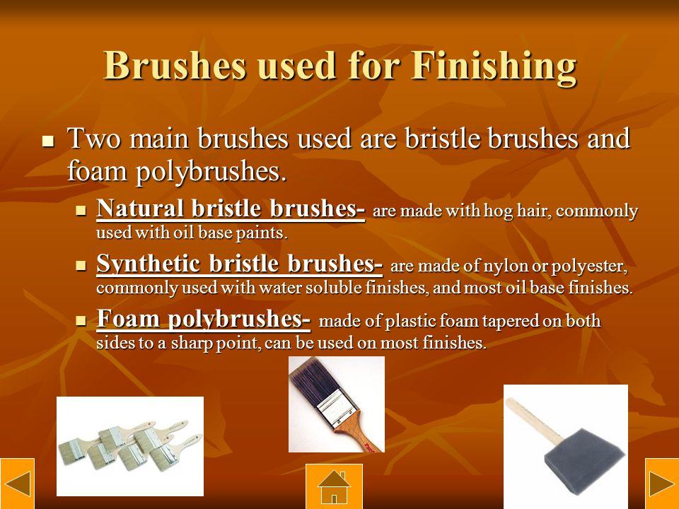 Brushes used for Finishing Two main brushes used are bristle brushes and foam polybrushes.