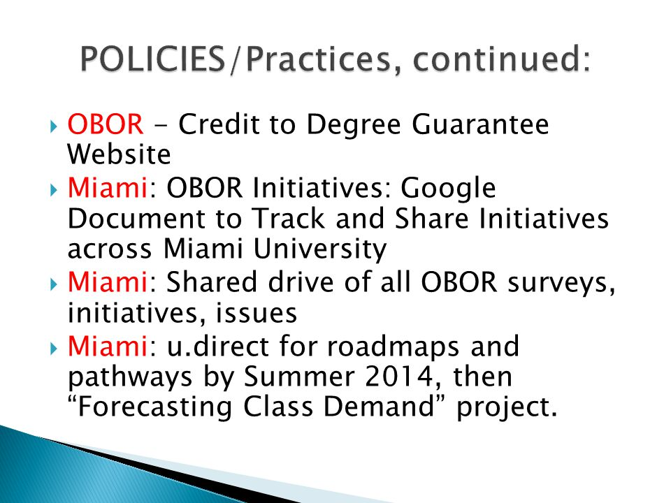 OBOR - Credit to Degree Guarantee Website Miami: OBOR Initiatives: Google Document to Track and Share Initiatives across Miami University Miami: Shared drive of all OBOR surveys, initiatives, issues Miami: u.direct for roadmaps and pathways by Summer 2014, then Forecasting Class Demand project.