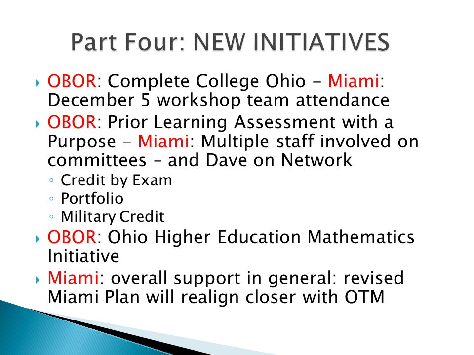 OBOR: Complete College Ohio - Miami: December 5 workshop team attendance OBOR: Prior Learning Assessment with a Purpose - Miami: Multiple staff involved on committees – and Dave on Network Credit by Exam Portfolio Military Credit OBOR: Ohio Higher Education Mathematics Initiative Miami: overall support in general: revised Miami Plan will realign closer with OTM