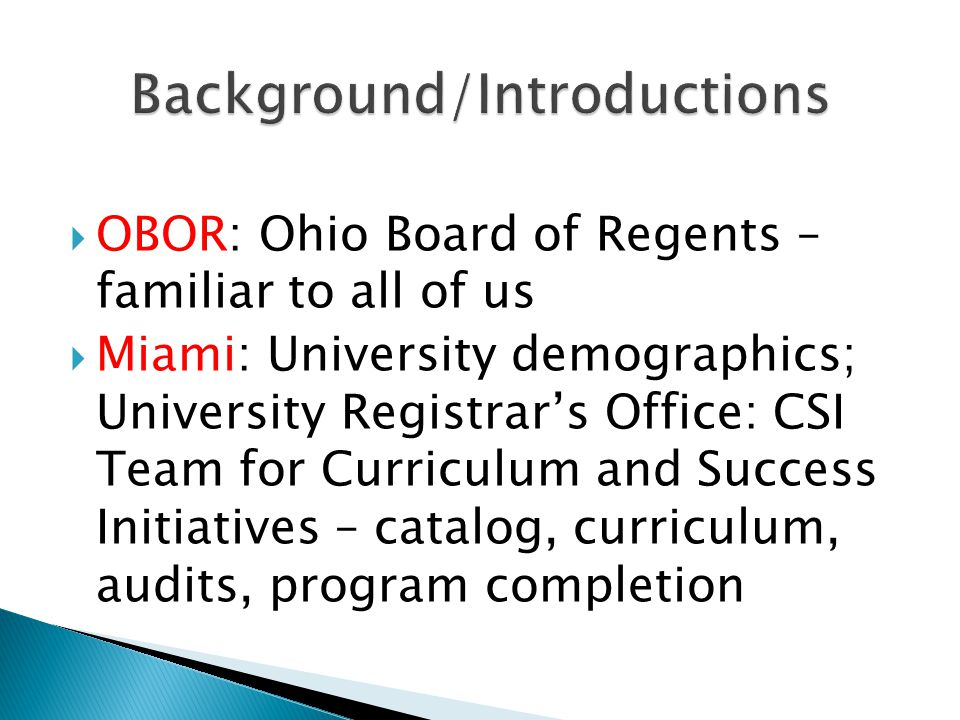 OBOR: Ohio Board of Regents – familiar to all of us Miami: University demographics; University Registrars Office: CSI Team for Curriculum and Success Initiatives – catalog, curriculum, audits, program completion