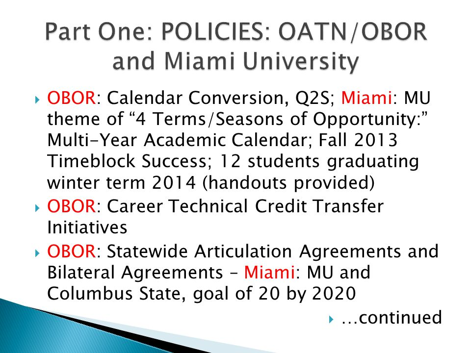 OBOR: Calendar Conversion, Q2S; Miami: MU theme of 4 Terms/Seasons of Opportunity: Multi-Year Academic Calendar; Fall 2013 Timeblock Success; 12 students graduating winter term 2014 (handouts provided) OBOR: Career Technical Credit Transfer Initiatives OBOR: Statewide Articulation Agreements and Bilateral Agreements – Miami: MU and Columbus State, goal of 20 by 2020 …continued