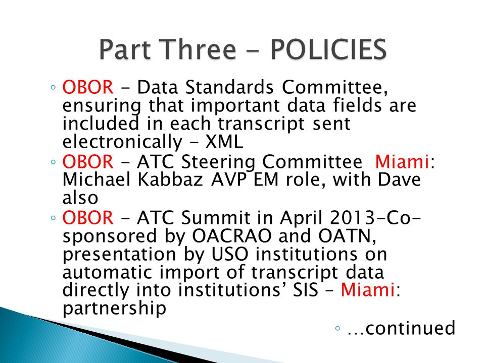 OBOR - Data Standards Committee, ensuring that important data fields are included in each transcript sent electronically - XML OBOR - ATC Steering Committee Miami: Michael Kabbaz AVP EM role, with Dave also OBOR - ATC Summit in April 2013-Co- sponsored by OACRAO and OATN, presentation by USO institutions on automatic import of transcript data directly into institutions SIS – Miami: partnership …continued