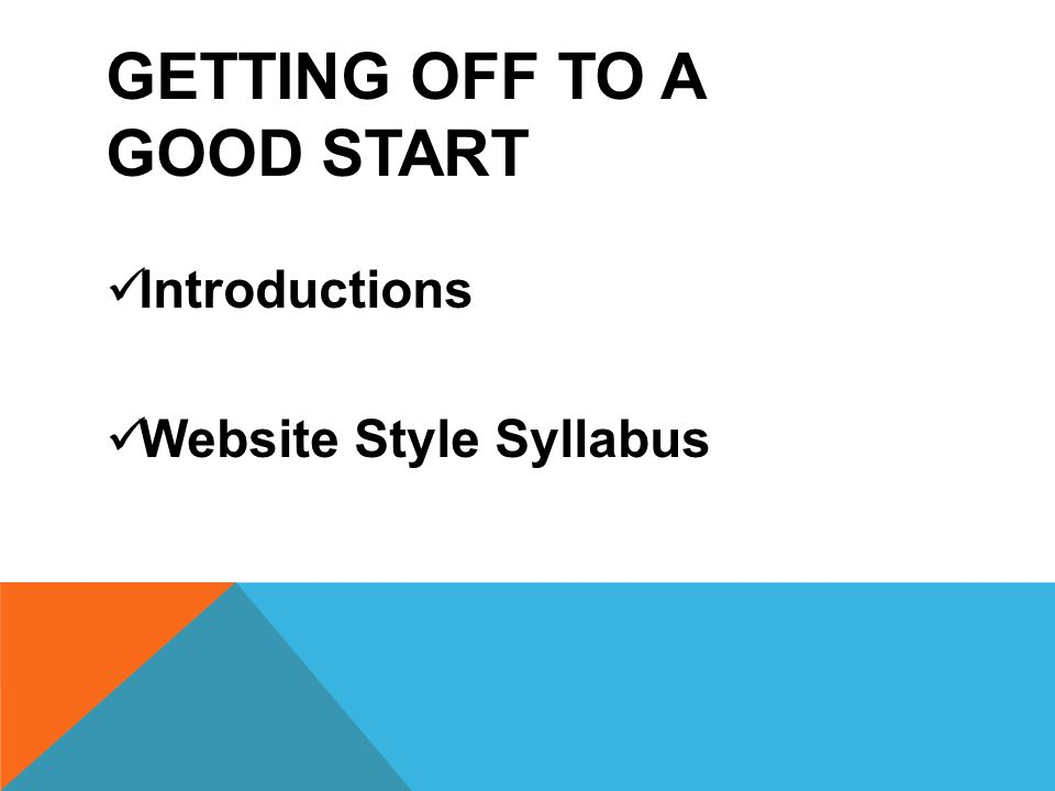 GETTING OFF TO A GOOD START Introductions Website Style Syllabus