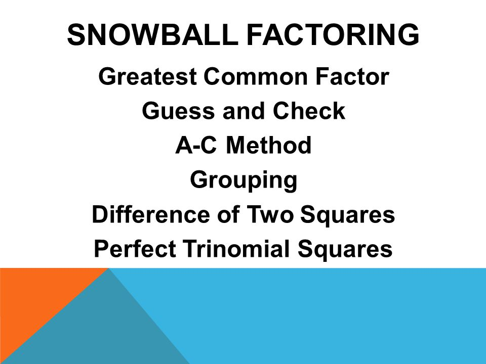 SNOWBALL FACTORING Greatest Common Factor Guess and Check A-C Method Grouping Difference of Two Squares Perfect Trinomial Squares