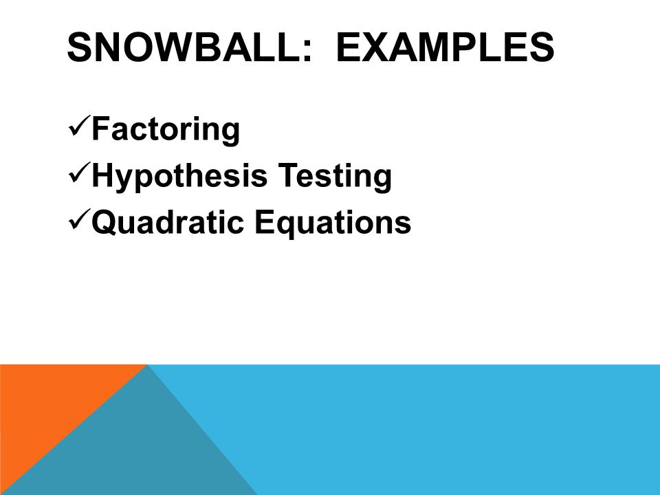 SNOWBALL: EXAMPLES Factoring Hypothesis Testing Quadratic Equations