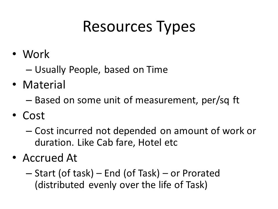 Resources Types Work – Usually People, based on Time Material – Based on some unit of measurement, per/sq ft Cost – Cost incurred not depended on amou