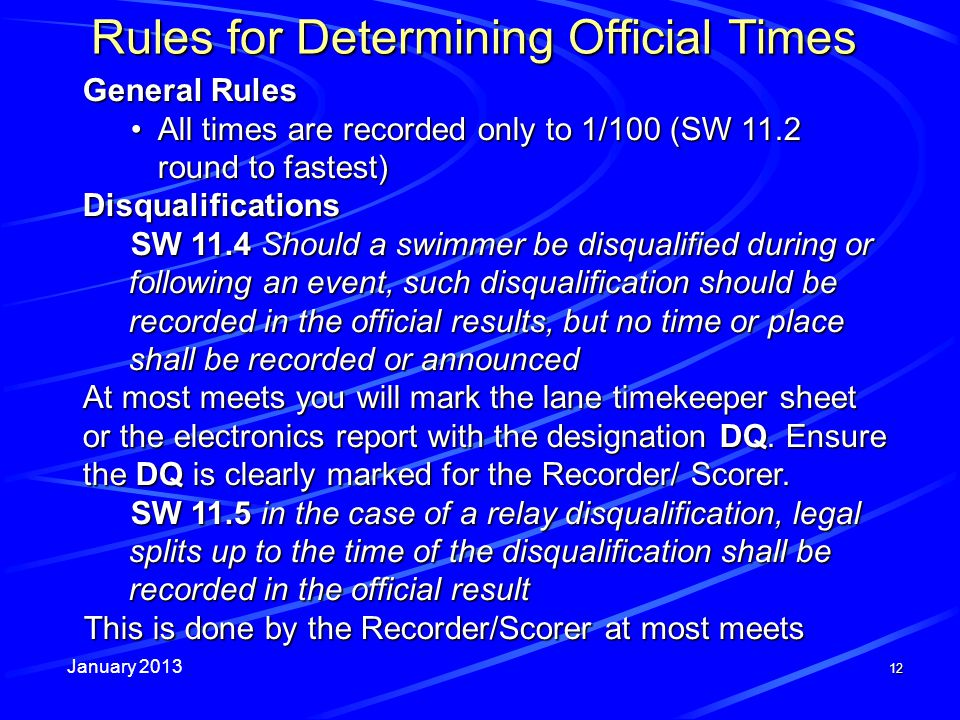 January 2013 12 Rules for Determining Official Times General Rules All times are recorded only to 1/100 (SW 11.2 round to fastest)All times are recorded only to 1/100 (SW 11.2 round to fastest)Disqualifications SW 11.4 Should a swimmer be disqualified during or following an event, such disqualification should be recorded in the official results, but no time or place shall be recorded or announced At most meets you will mark the lane timekeeper sheet or the electronics report with the designation DQ.