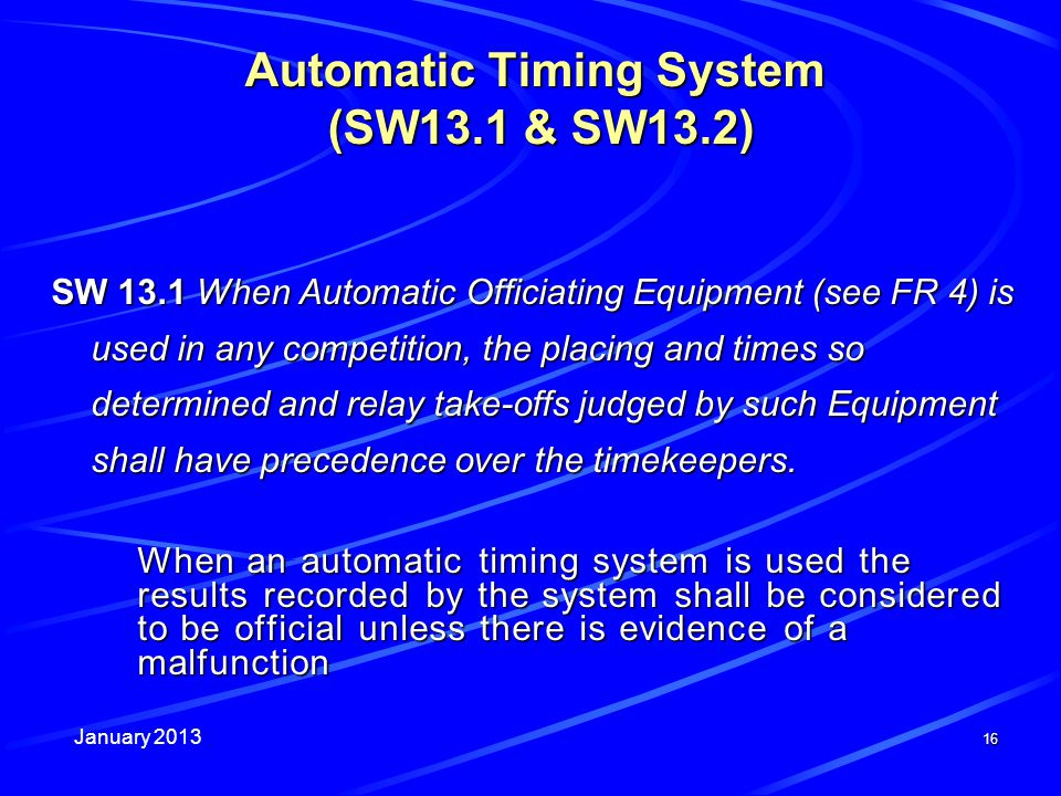 January 2013 16 Automatic Timing System (SW13.1 & SW13.2) SW 13.1 When Automatic Officiating Equipment (see FR 4) is used in any competition, the placing and times so determined and relay take-offs judged by such Equipment shall have precedence over the timekeepers.