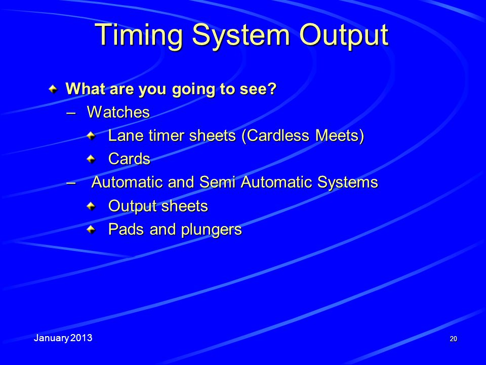 January 2013 20 Timing System Output What are you going to see? –Watches Lane timer sheets (Cardless Meets) Cards – Automatic and Semi Automatic Syste