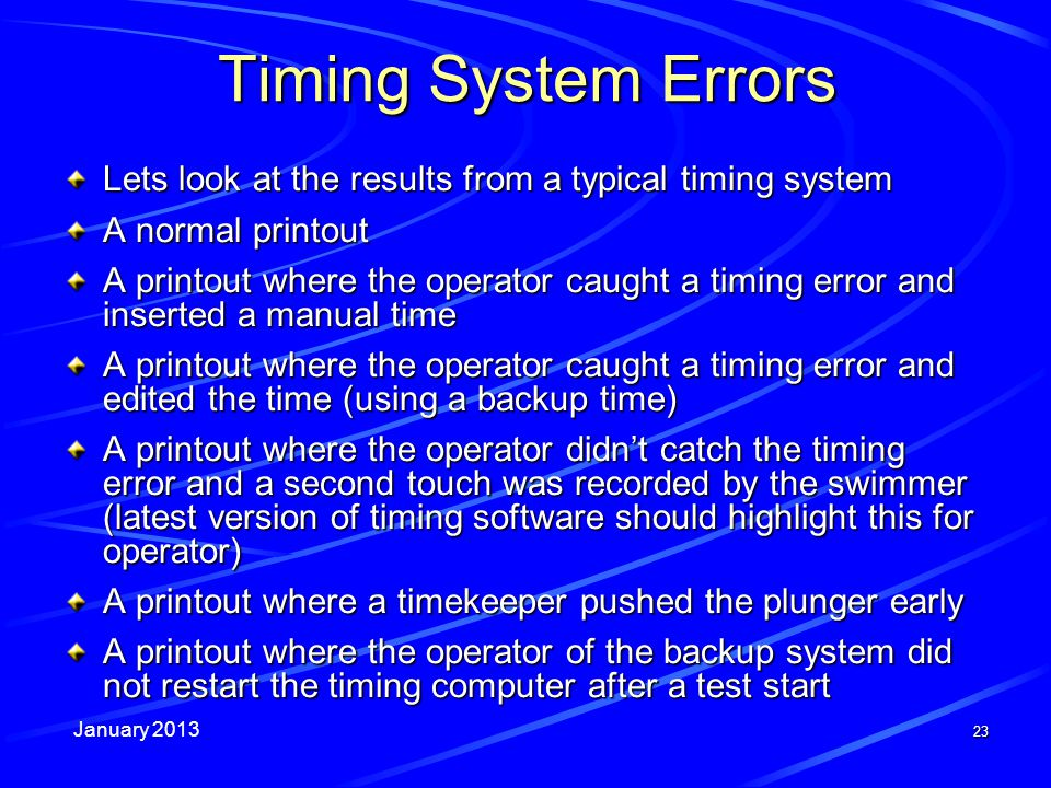 January 2013 23 Timing System Errors Lets look at the results from a typical timing system A normal printout A printout where the operator caught a timing error and inserted a manual time A printout where the operator caught a timing error and edited the time (using a backup time) A printout where the operator didnt catch the timing error and a second touch was recorded by the swimmer (latest version of timing software should highlight this for operator) A printout where a timekeeper pushed the plunger early A printout where the operator of the backup system did not restart the timing computer after a test start